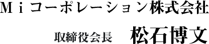 Miコーポレーション株式会社 代表取締役社長 松石博文